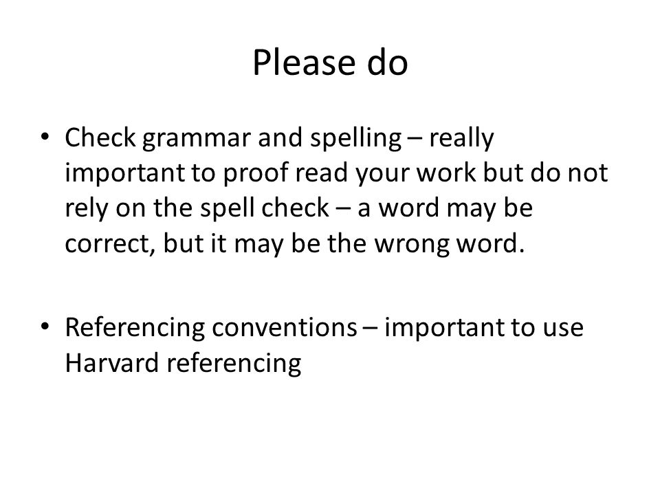 Please do Check grammar and spelling – really important to proof read your work but do not rely on the spell check – a word may be correct, but it may