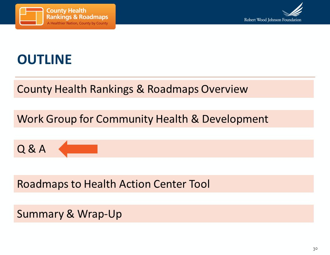 30 OUTLINE County Health Rankings & Roadmaps Overview Work Group for Community Health & Development Q & A Roadmaps to Health Action Center Tool Summar