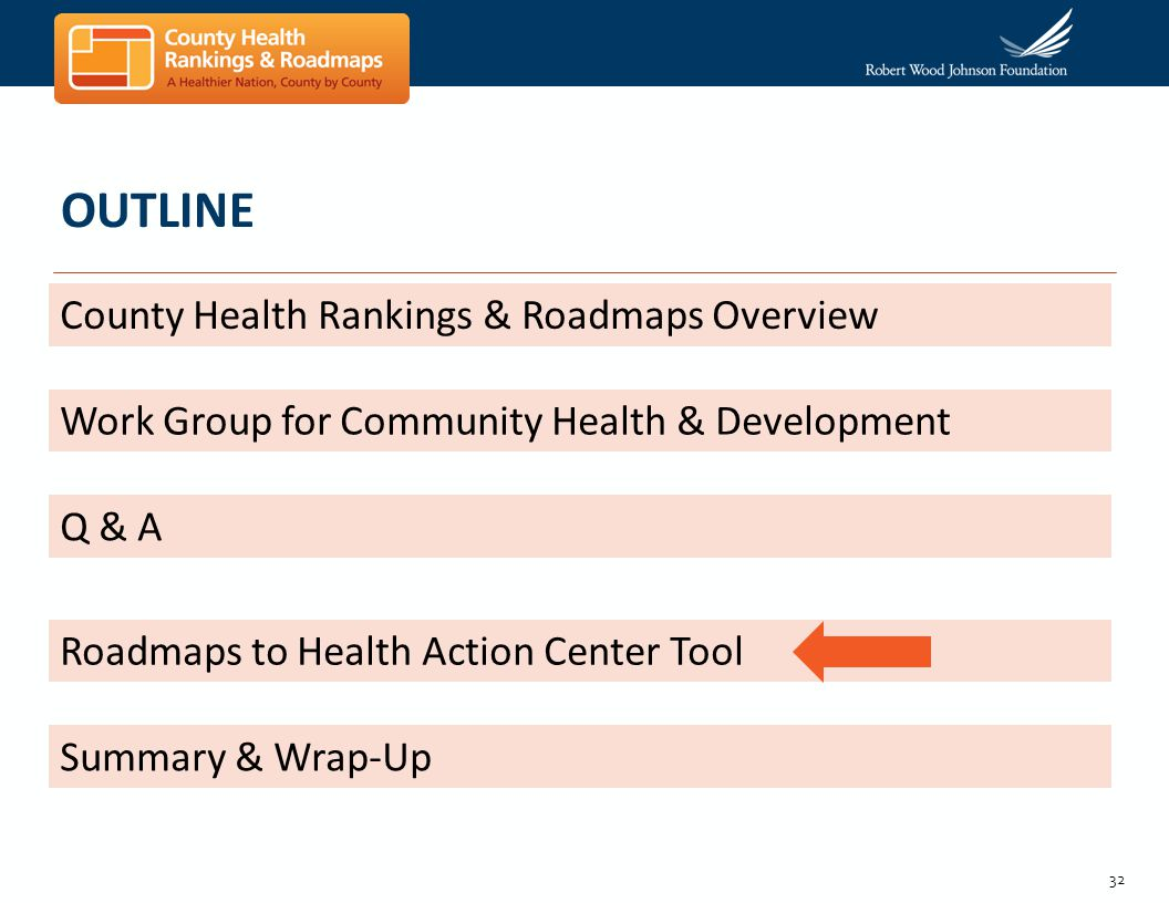 32 OUTLINE County Health Rankings & Roadmaps Overview Work Group for Community Health & Development Q & A Roadmaps to Health Action Center Tool Summar