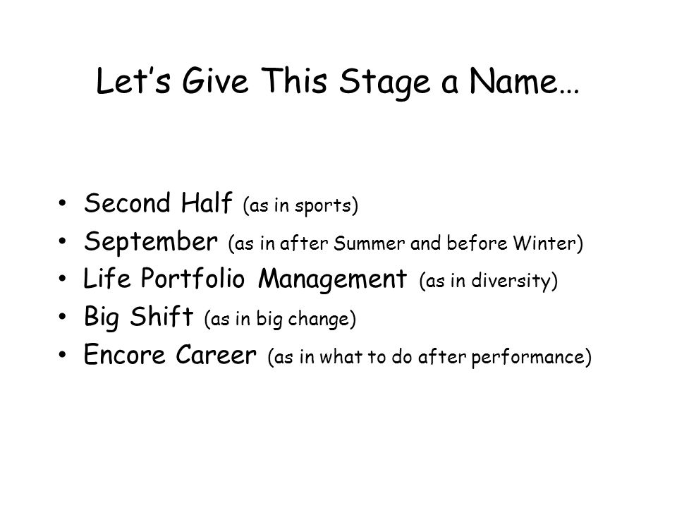 Lets Give This Stage a Name… Second Half (as in sports) September (as in after Summer and before Winter) Life Portfolio Management (as in diversity) Big Shift (as in big change) Encore Career (as in what to do after performance)