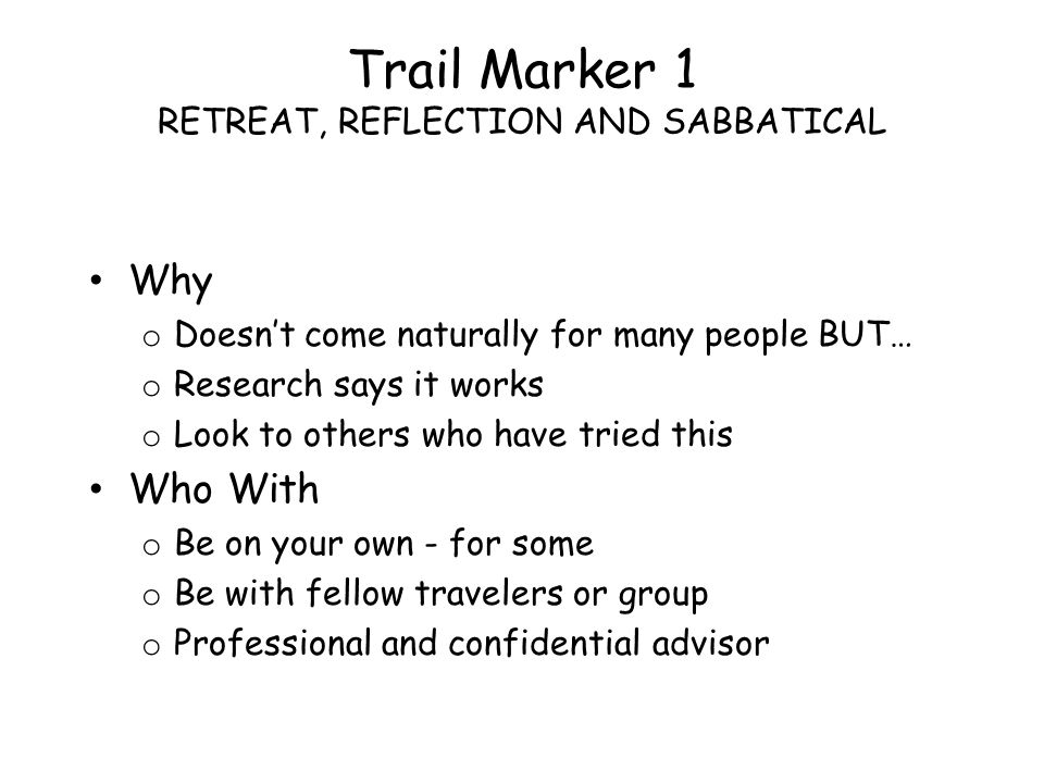 Trail Marker 1 RETREAT, REFLECTION AND SABBATICAL Why o Doesnt come naturally for many people BUT… o Research says it works o Look to others who have tried this Who With o Be on your own - for some o Be with fellow travelers or group o Professional and confidential advisor