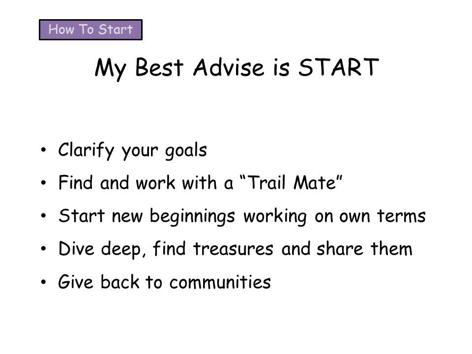 My Best Advise is START Clarify your goals Find and work with a Trail Mate Start new beginnings working on own terms Dive deep, find treasures and share them Give back to communities How To Start