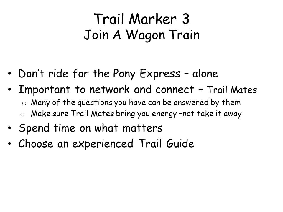 Trail Marker 3 Join A Wagon Train Dont ride for the Pony Express – alone Important to network and connect – Trail Mates o Many of the questions you have can be answered by them o Make sure Trail Mates bring you energy –not take it away Spend time on what matters Choose an experienced Trail Guide