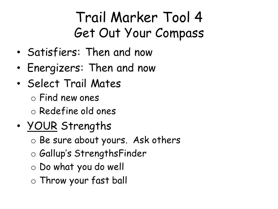 Trail Marker Tool 4 Get Out Your Compass Satisfiers: Then and now Energizers: Then and now Select Trail Mates o Find new ones o Redefine old ones YOUR Strengths o Be sure about yours.