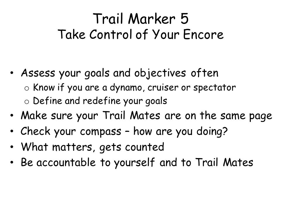 Trail Marker 5 Take Control of Your Encore Assess your goals and objectives often o Know if you are a dynamo, cruiser or spectator o Define and redefine your goals Make sure your Trail Mates are on the same page Check your compass – how are you doing.