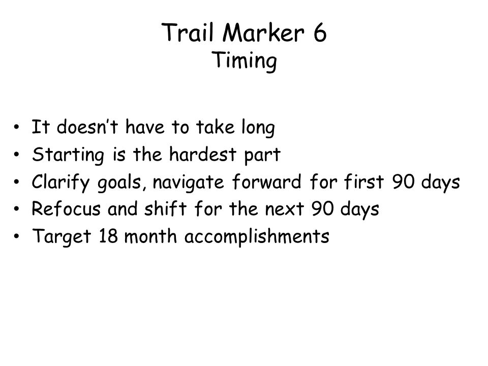 Trail Marker 6 Timing It doesnt have to take long Starting is the hardest part Clarify goals, navigate forward for first 90 days Refocus and shift for the next 90 days Target 18 month accomplishments