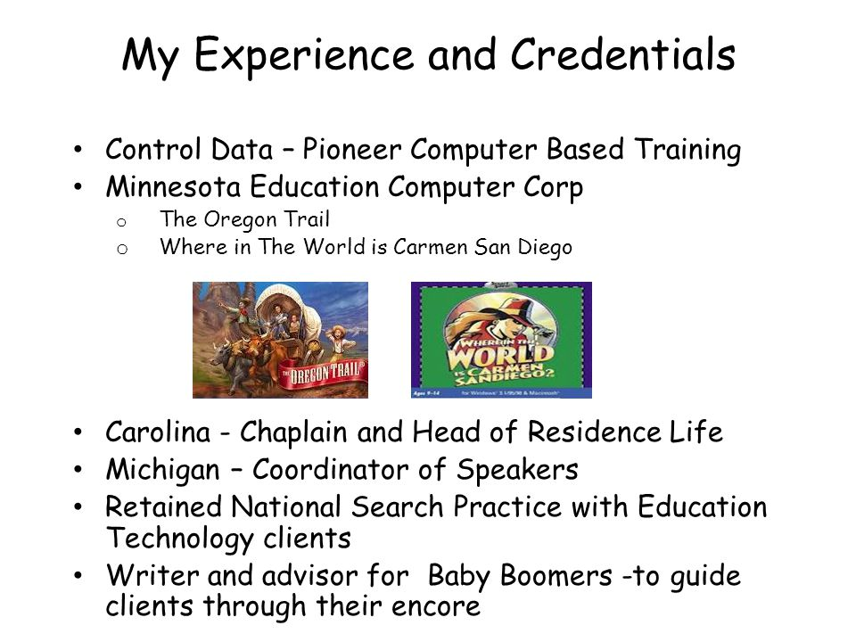 My Experience and Credentials Control Data – Pioneer Computer Based Training Minnesota Education Computer Corp o The Oregon Trail o Where in The World is Carmen San Diego Carolina - Chaplain and Head of Residence Life Michigan – Coordinator of Speakers Retained National Search Practice with Education Technology clients Writer and advisor for Baby Boomers -to guide clients through their encore