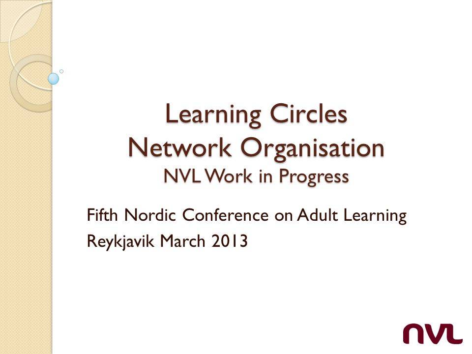 Learning Circles Network Organisation NVL Work in Progress Fifth Nordic Conference on Adult Learning Reykjavik March 2013