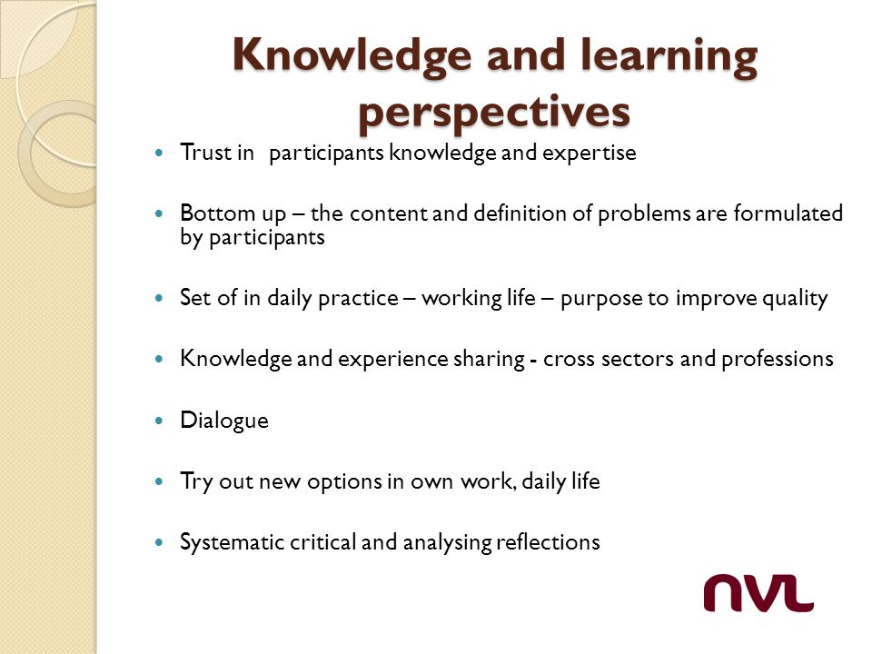 Knowledge and learning perspectives Trust in participants knowledge and expertise Bottom up – the content and definition of problems are formulated by participants Set of in daily practice – working life – purpose to improve quality Knowledge and experience sharing - cross sectors and professions Dialogue Try out new options in own work, daily life Systematic critical and analysing reflections