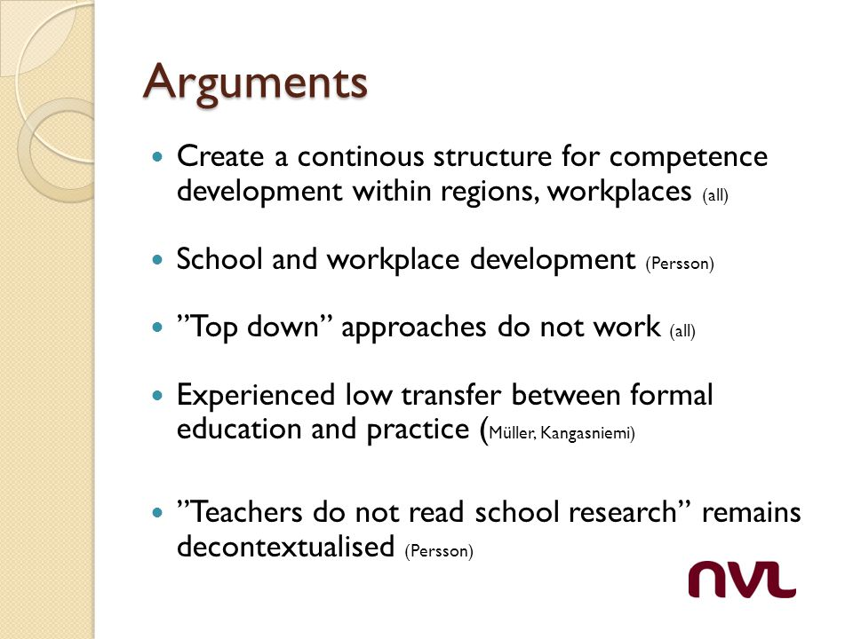 Arguments Create a continous structure for competence development within regions, workplaces (all) School and workplace development (Persson) Top down approaches do not work (all) Experienced low transfer between formal education and practice ( Müller, Kangasniemi) Teachers do not read school research remains decontextualised (Persson)