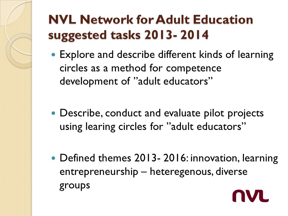 NVL Network for Adult Education suggested tasks 2013- 2014 Explore and describe different kinds of learning circles as a method for competence development of adult educators Describe, conduct and evaluate pilot projects using learing circles for adult educators Defined themes 2013- 2016: innovation, learning entrepreneurship – heteregenous, diverse groups