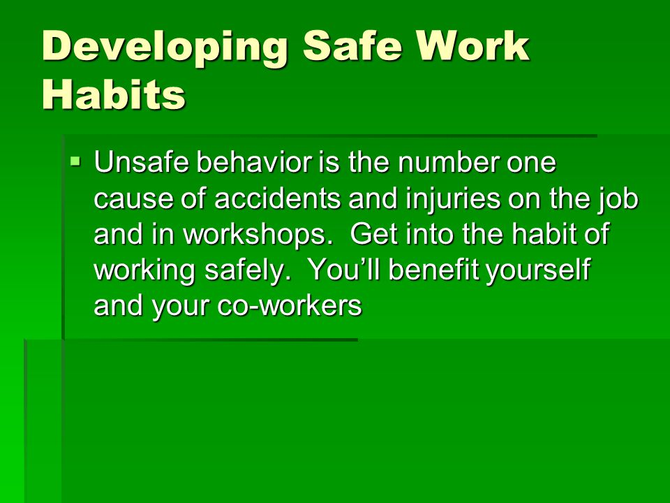 Developing Safe Work Habits Unsafe behavior is the number one cause of accidents and injuries on the job and in workshops. Get into the habit of worki