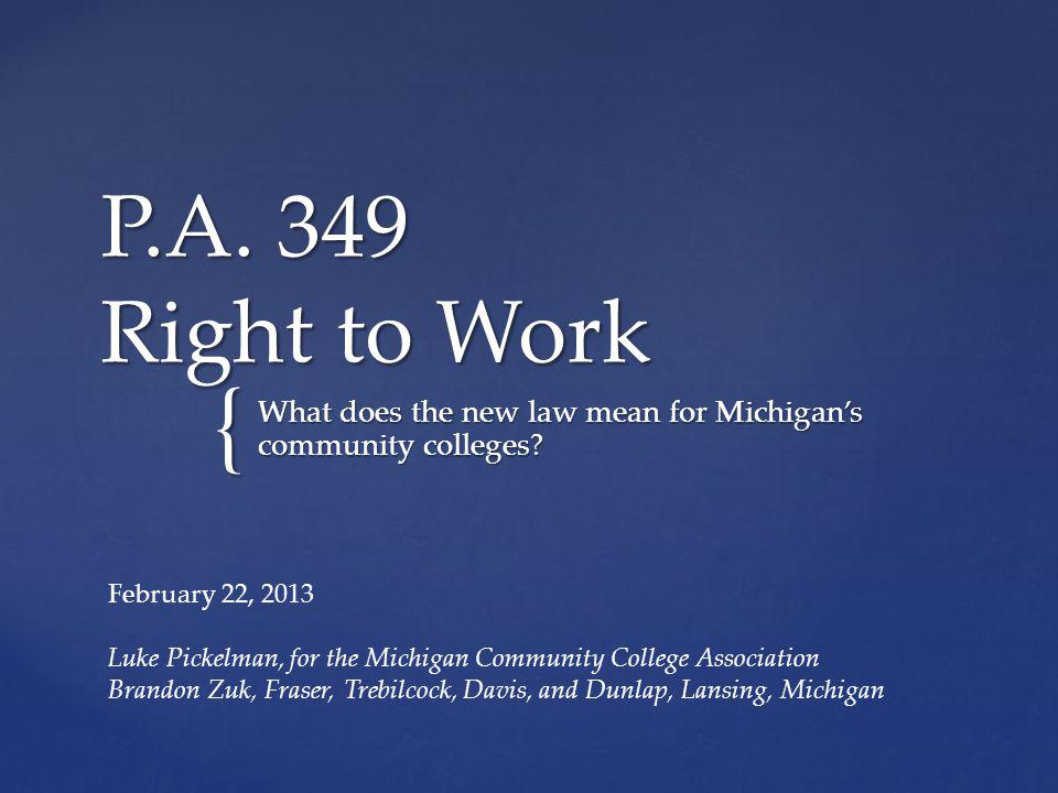 { P.A. 349 Right to Work What does the new law mean for Michigans community colleges? February 22, 2013 Luke Pickelman, for the Michigan Community Col