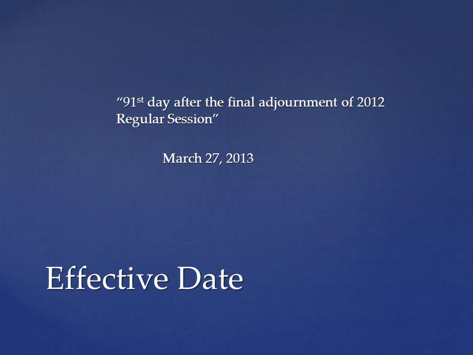 91 st day after the final adjournment of 2012 Regular Session March 27, 2013 Effective Date