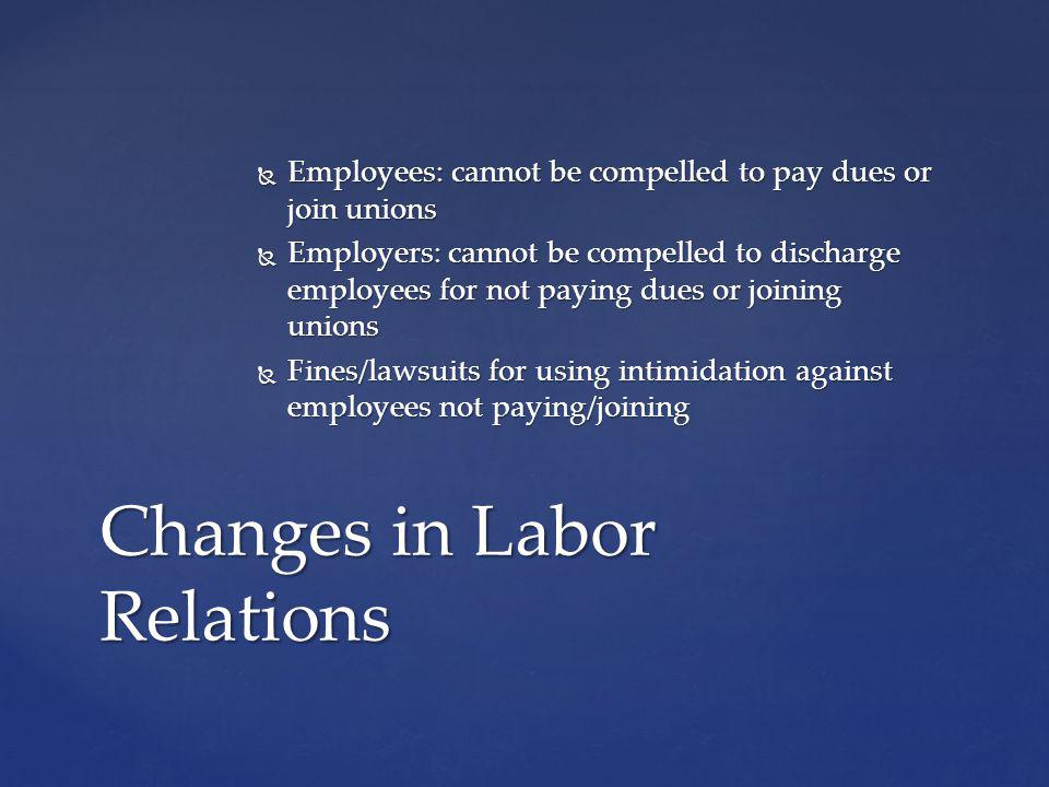 Employees: cannot be compelled to pay dues or join unions Employees: cannot be compelled to pay dues or join unions Employers: cannot be compelled to discharge employees for not paying dues or joining unions Employers: cannot be compelled to discharge employees for not paying dues or joining unions Fines/lawsuits for using intimidation against employees not paying/joining Fines/lawsuits for using intimidation against employees not paying/joining Changes in Labor Relations