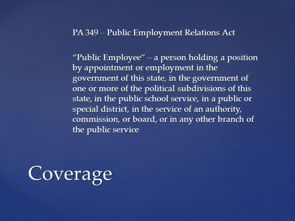 PA 349 – Public Employment Relations Act Public Employee – a person holding a position by appointment or employment in the government of this state, in the government of one or more of the political subdivisions of this state, in the public school service, in a public or special district, in the service of an authority, commission, or board, or in any other branch of the public service Coverage