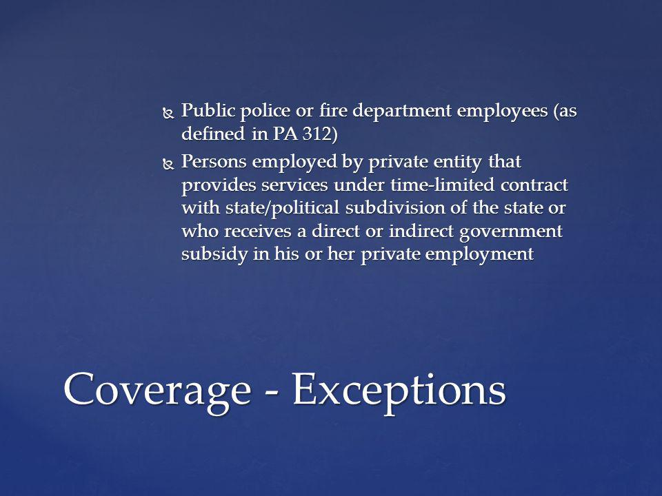 Public police or fire department employees (as defined in PA 312) Public police or fire department employees (as defined in PA 312) Persons employed by private entity that provides services under time-limited contract with state/political subdivision of the state or who receives a direct or indirect government subsidy in his or her private employment Persons employed by private entity that provides services under time-limited contract with state/political subdivision of the state or who receives a direct or indirect government subsidy in his or her private employment Coverage - Exceptions