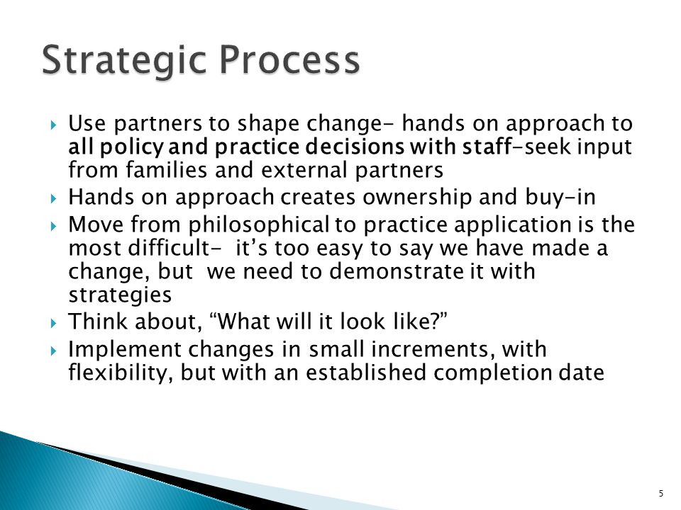 Use partners to shape change- hands on approach to all policy and practice decisions with staff-seek input from families and external partners Hands on approach creates ownership and buy-in Move from philosophical to practice application is the most difficult- its too easy to say we have made a change, but we need to demonstrate it with strategies Think about, What will it look like.
