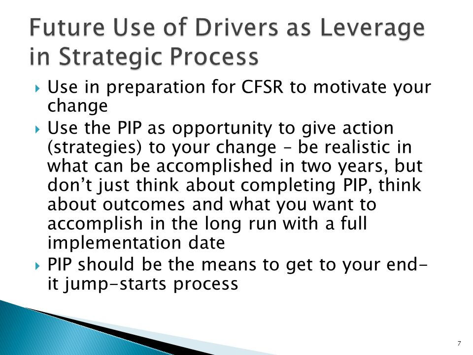 Use in preparation for CFSR to motivate your change Use the PIP as opportunity to give action (strategies) to your change – be realistic in what can b