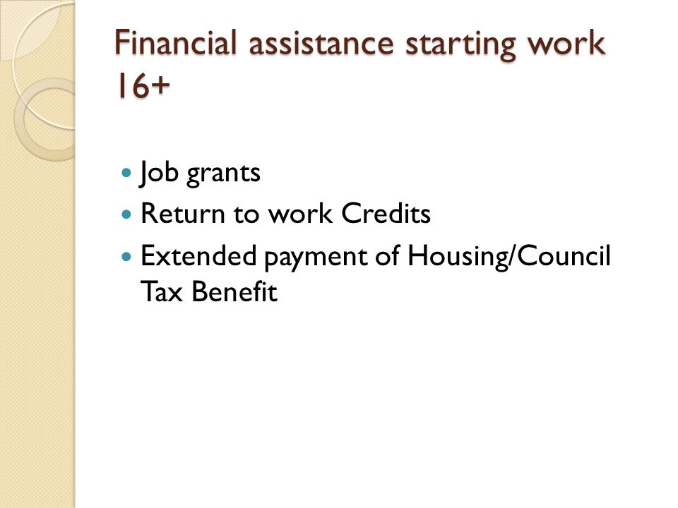 Financial assistance starting work 16+ Job grants Return to work Credits Extended payment of Housing/Council Tax Benefit