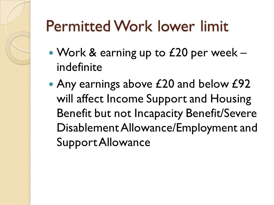 Permitted Work lower limit Work & earning up to £20 per week – indefinite Any earnings above £20 and below £92 will affect Income Support and Housing