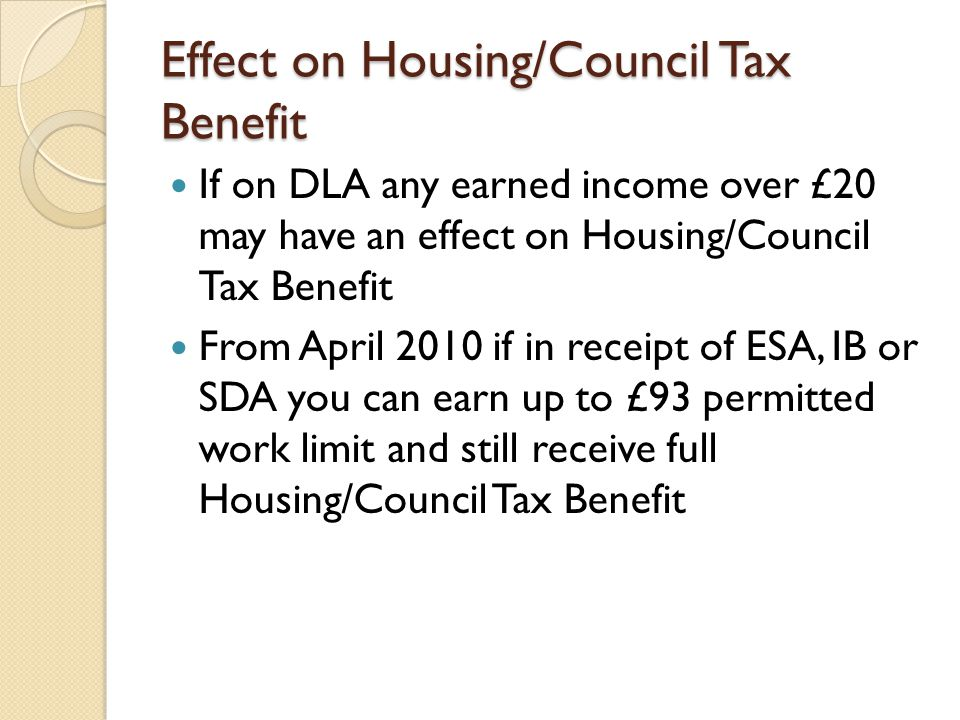 Effect on Housing/Council Tax Benefit If on DLA any earned income over £20 may have an effect on Housing/Council Tax Benefit From April 2010 if in rec