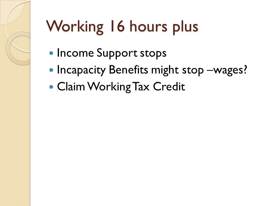 Working 16 hours plus Income Support stops Incapacity Benefits might stop –wages? Claim Working Tax Credit