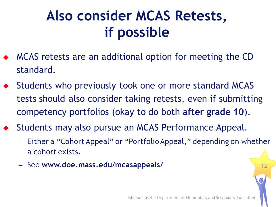 Massachusetts Department of Elementary and Secondary Education 12 Also consider MCAS Retests, if possible MCAS retests are an additional option for me