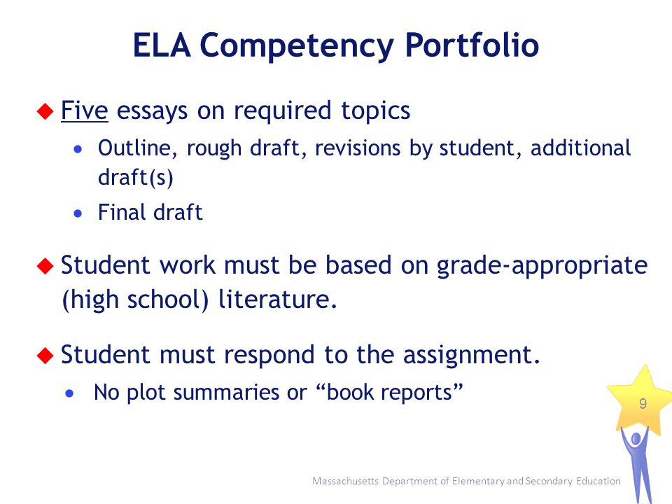 Massachusetts Department of Elementary and Secondary Education 9 ELA Competency Portfolio Five essays on required topics Outline, rough draft, revisio