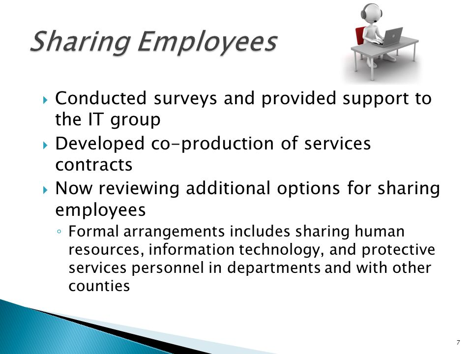 Conducted surveys and provided support to the IT group Developed co-production of services contracts Now reviewing additional options for sharing employees Formal arrangements includes sharing human resources, information technology, and protective services personnel in departments and with other counties 7