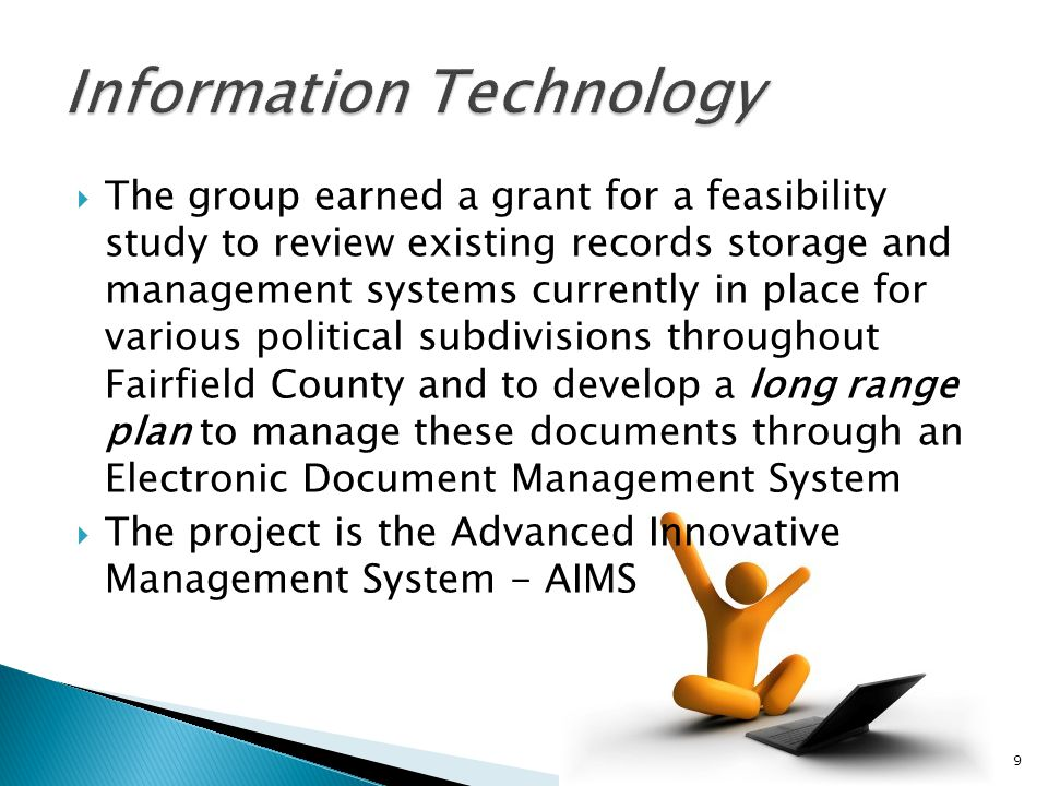 The group earned a grant for a feasibility study to review existing records storage and management systems currently in place for various political subdivisions throughout Fairfield County and to develop a long range plan to manage these documents through an Electronic Document Management System The project is the Advanced Innovative Management System - AIMS 9