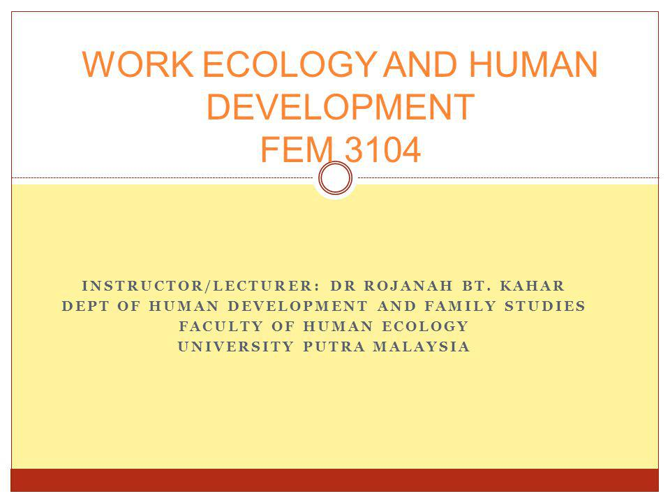 INSTRUCTOR/LECTURER: DR ROJANAH BT. KAHAR DEPT OF HUMAN DEVELOPMENT AND FAMILY STUDIES FACULTY OF HUMAN ECOLOGY UNIVERSITY PUTRA MALAYSIA WORK ECOLOGY