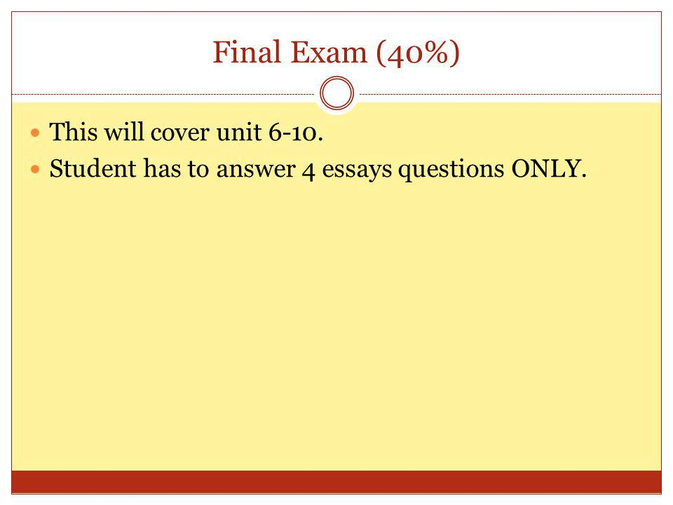 Final Exam (40%) This will cover unit 6-10. Student has to answer 4 essays questions ONLY.