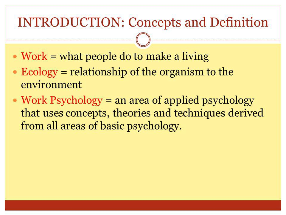 INTRODUCTION: Concepts and Definition Work = what people do to make a living Ecology = relationship of the organism to the environment Work Psychology