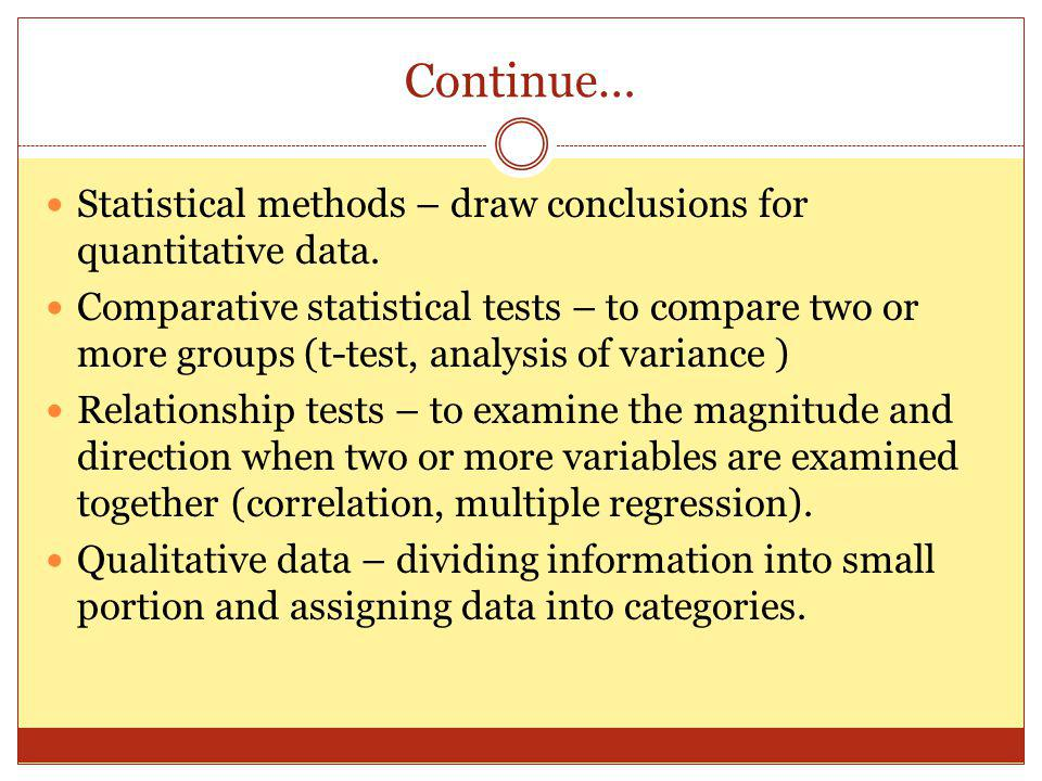 Continue… Statistical methods – draw conclusions for quantitative data. Comparative statistical tests – to compare two or more groups (t-test, analysi