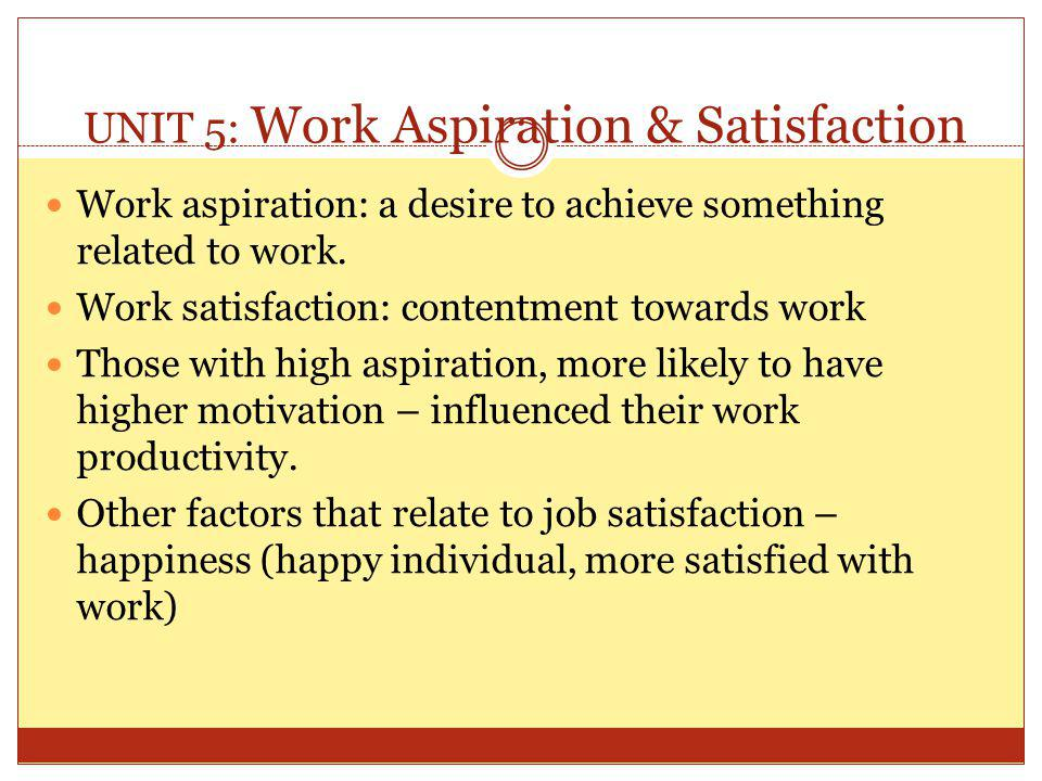 UNIT 5: Work Aspiration & Satisfaction Work aspiration: a desire to achieve something related to work. Work satisfaction: contentment towards work Tho