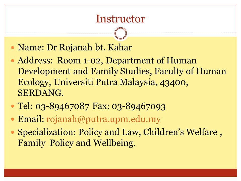 Instructor Name: Dr Rojanah bt. Kahar Address: Room 1-02, Department of Human Development and Family Studies, Faculty of Human Ecology, Universiti Put