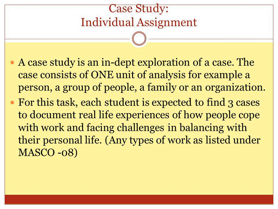 Case Study: Individual Assignment A case study is an in-dept exploration of a case. The case consists of ONE unit of analysis for example a person, a