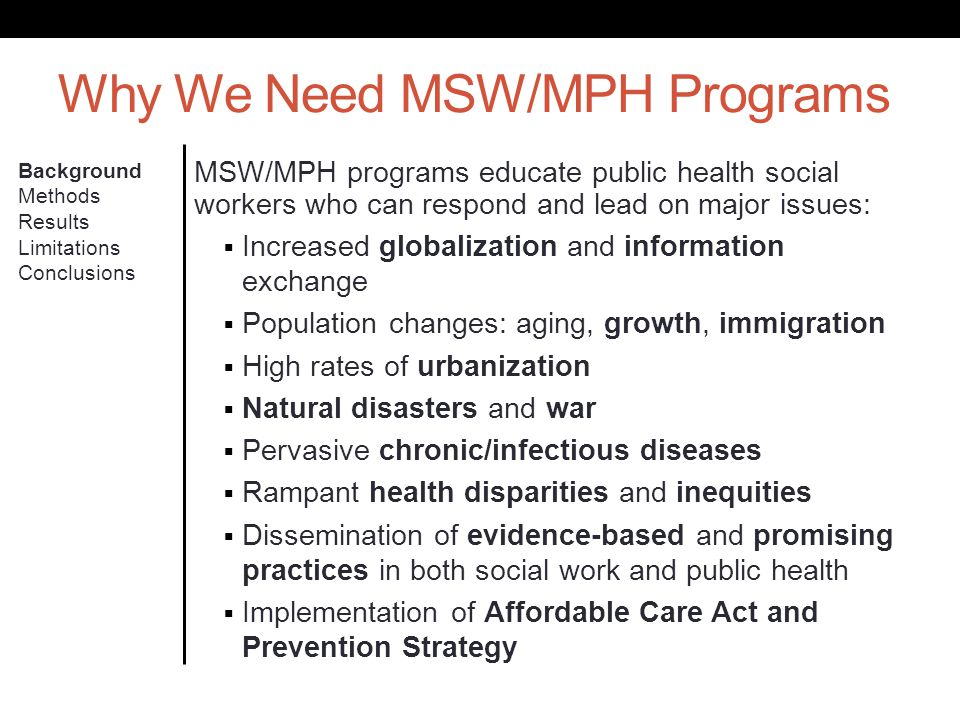 Why We Need MSW/MPH Programs Background Methods Results Limitations Conclusions MSW/MPH programs educate public health social workers who can respond