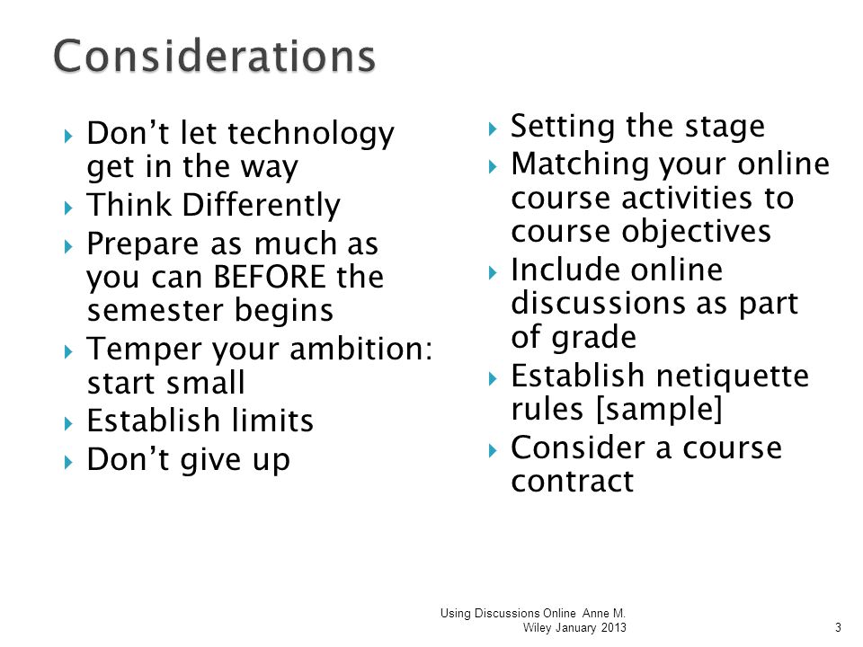 Dont let technology get in the way Think Differently Prepare as much as you can BEFORE the semester begins Temper your ambition: start small Establish limits Dont give up Setting the stage Matching your online course activities to course objectives Include online discussions as part of grade Establish netiquette rules [sample] Consider a course contract Using Discussions Online Anne M.