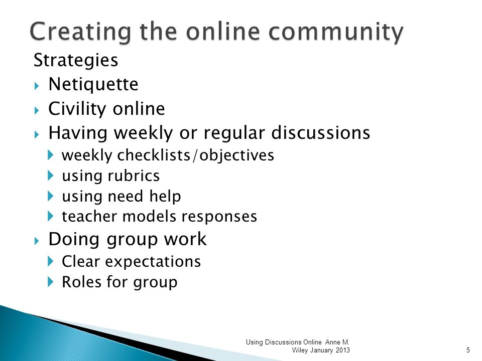 Strategies Netiquette Civility online Having weekly or regular discussions weekly checklists/objectives using rubrics using need help teacher models responses Doing group work Clear expectations Roles for group Using Discussions Online Anne M.