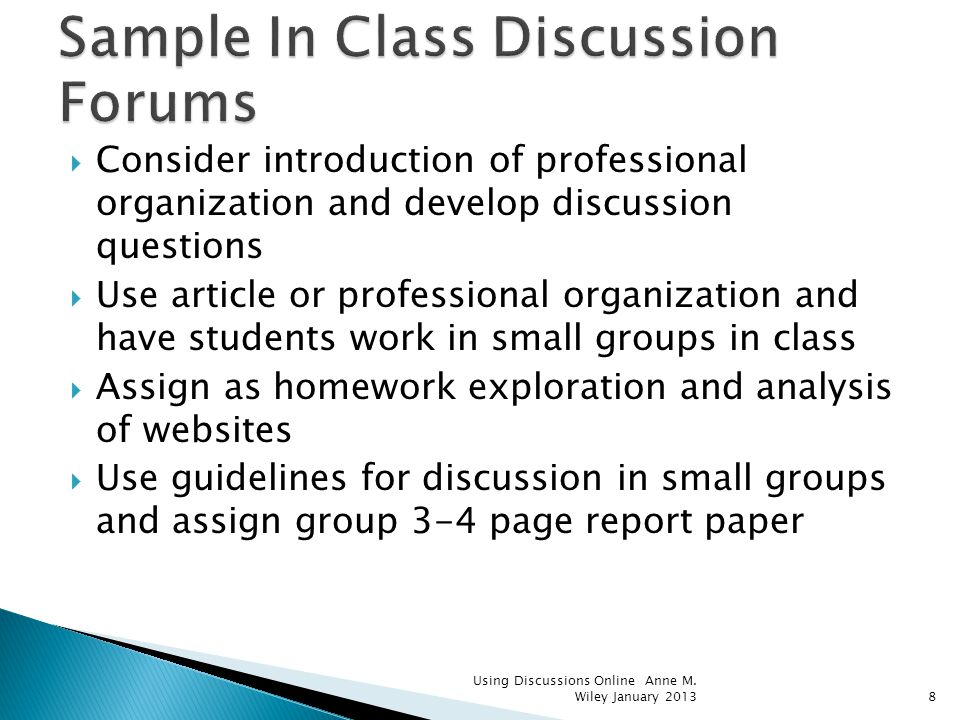 Consider introduction of professional organization and develop discussion questions Use article or professional organization and have students work in small groups in class Assign as homework exploration and analysis of websites Use guidelines for discussion in small groups and assign group 3-4 page report paper Using Discussions Online Anne M.