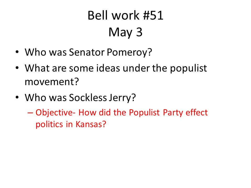 Bell work #51 May 3 Who was Senator Pomeroy. What are some ideas under the populist movement.