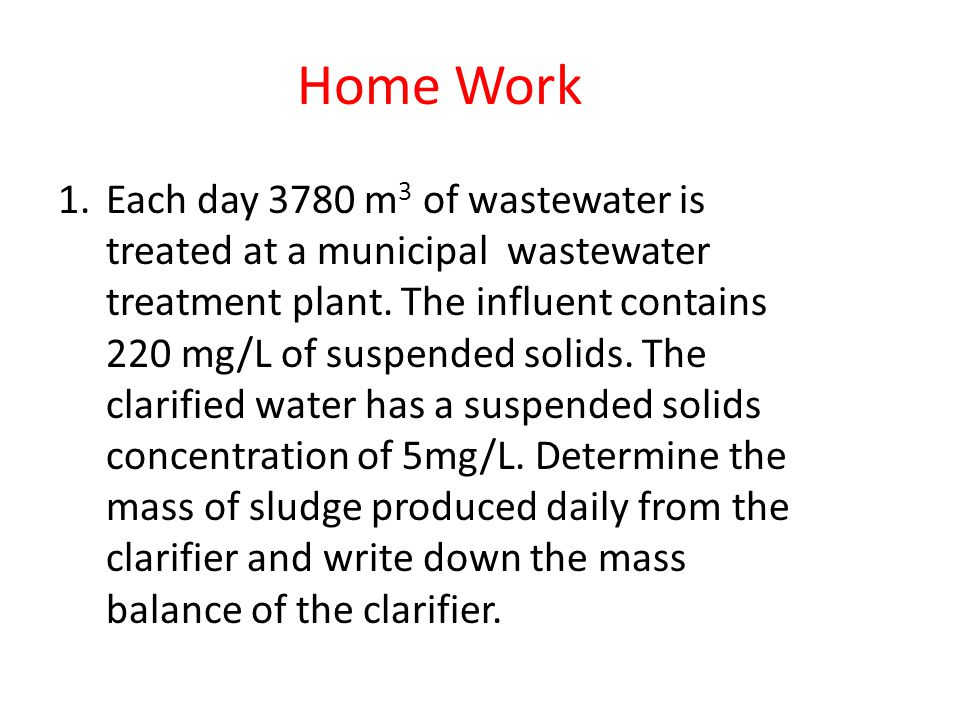 Home Work 1.Each day 3780 m 3 of wastewater is treated at a municipal wastewater treatment plant. The influent contains 220 mg/L of suspended solids.