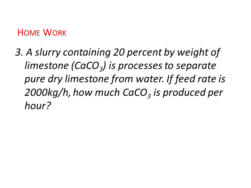 3. A slurry containing 20 percent by weight of limestone (CaCO 3 ) is processes to separate pure dry limestone from water. If feed rate is 2000kg/h, h
