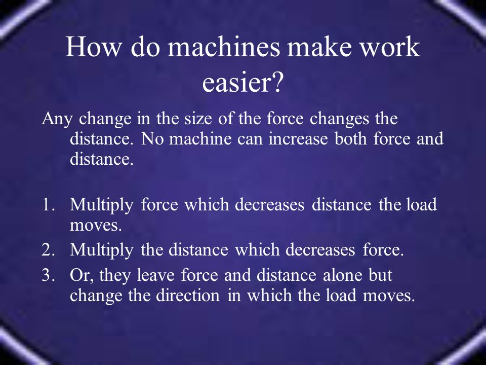 How do machines make work easier? Any change in the size of the force changes the distance. No machine can increase both force and distance. 1.Multipl