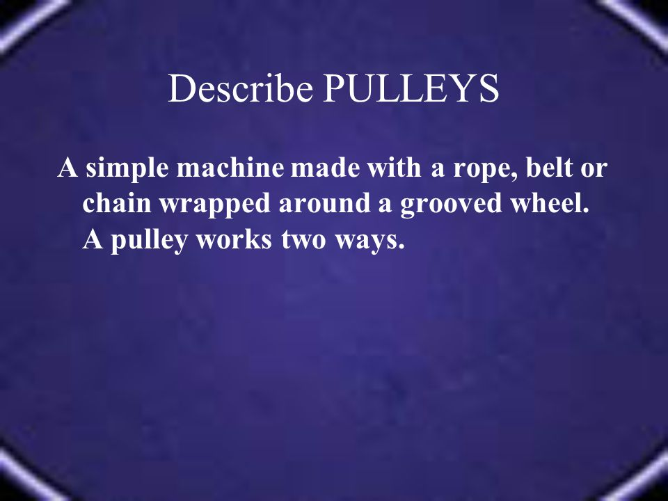 A simple machine made with a rope, belt or chain wrapped around a grooved wheel. A pulley works two ways.