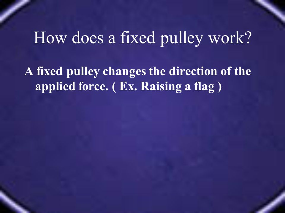 A fixed pulley changes the direction of the applied force. ( Ex. Raising a flag )