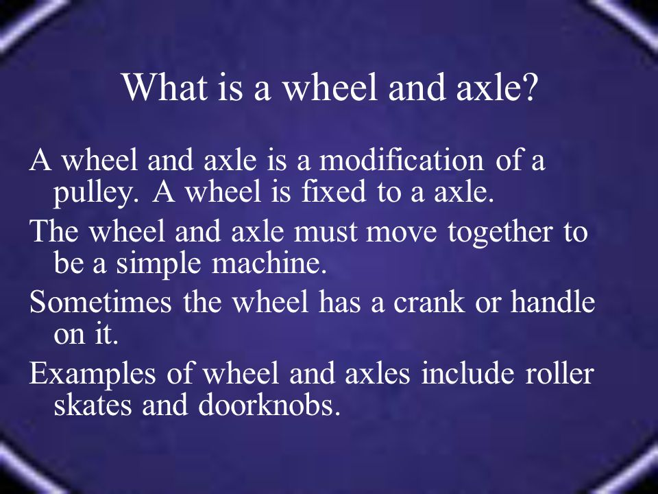 A wheel and axle is a modification of a pulley. A wheel is fixed to a axle. The wheel and axle must move together to be a simple machine. Sometimes th