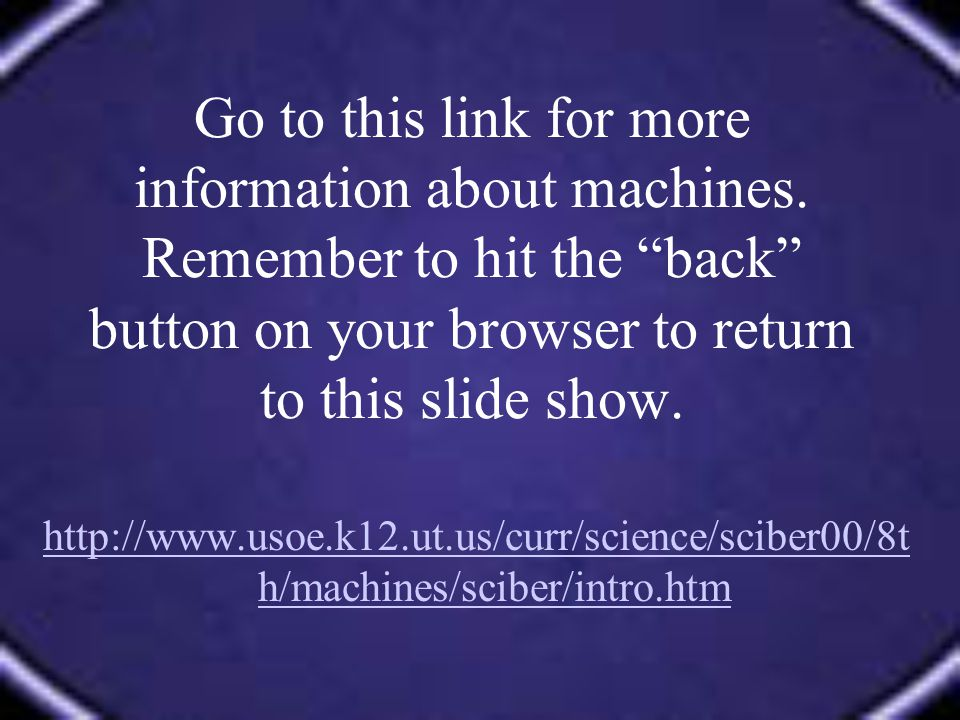 Go to this link for more information about machines. Remember to hit the back button on your browser to return to this slide show. http://www.usoe.k12